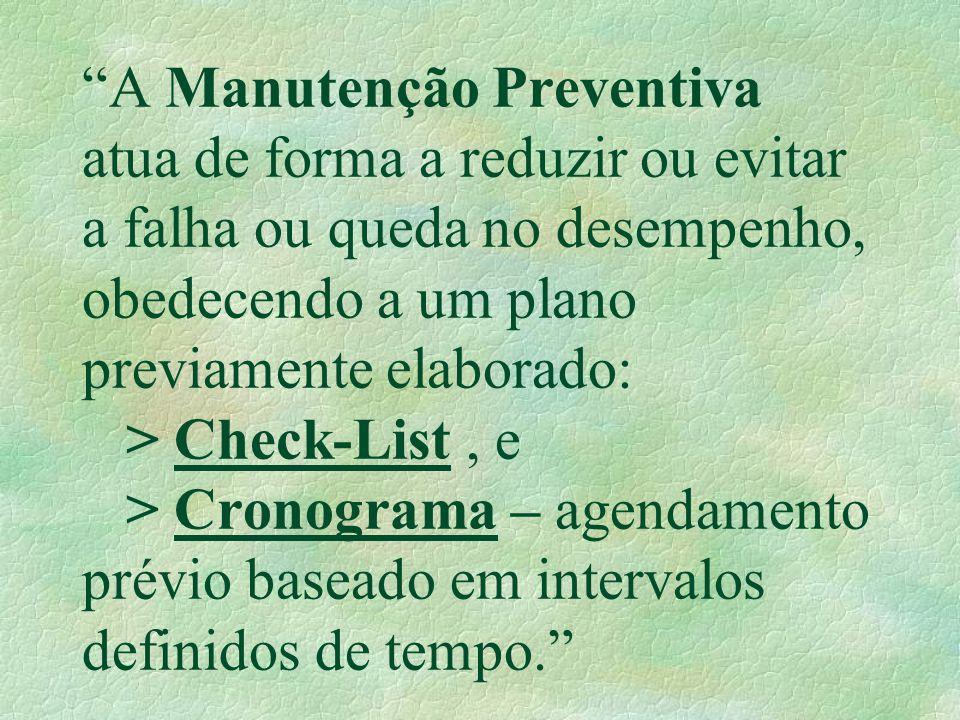 A Manutenção Preventiva atua de forma a reduzir ou evitar a falha ou queda no desempenho, obedecendo a um plano previamente elaborado: > Check-List , e > Cronograma – agendamento prévio baseado em intervalos definidos de tempo.