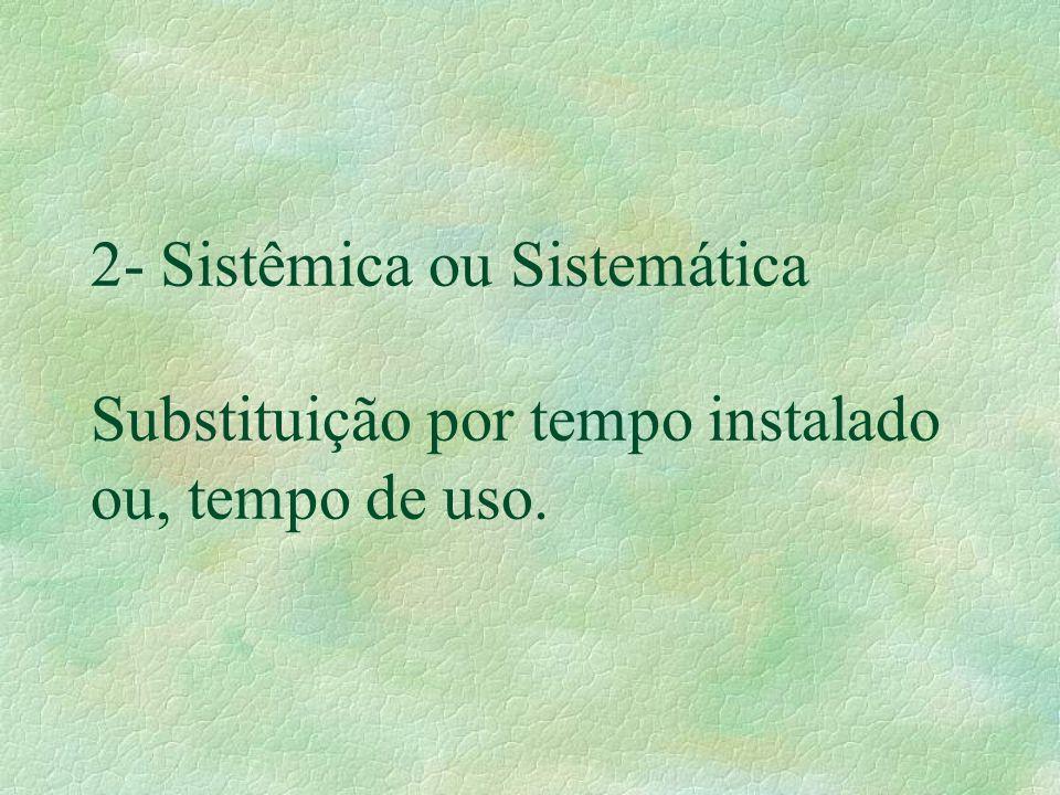 2- Sistêmica ou Sistemática Substituição por tempo instalado ou, tempo de uso.
