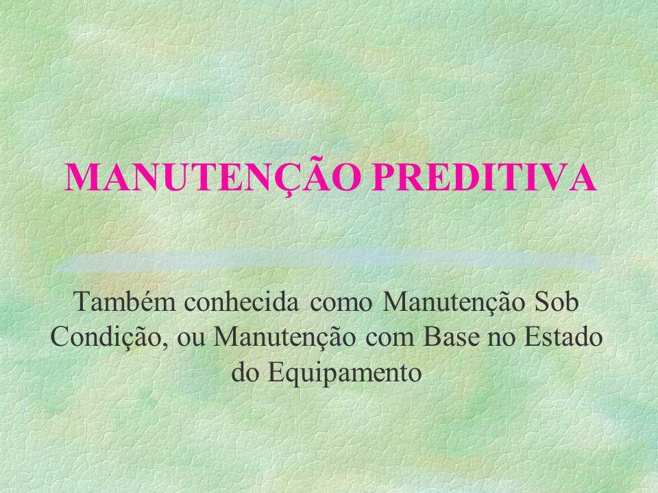 MANUTENÇÃO PREDITIVA Também conhecida como Manutenção Sob Condição, ou Manutenção com Base no Estado do Equipamento.