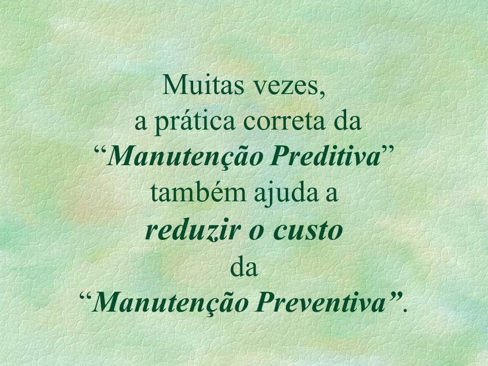 Muitas vezes, a prática correta da Manutenção Preditiva também ajuda a reduzir o custo da Manutenção Preventiva .