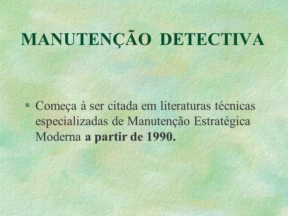MANUTENÇÃO DETECTIVA Começa à ser citada em literaturas técnicas especializadas de Manutenção Estratégica Moderna a partir de 1990.