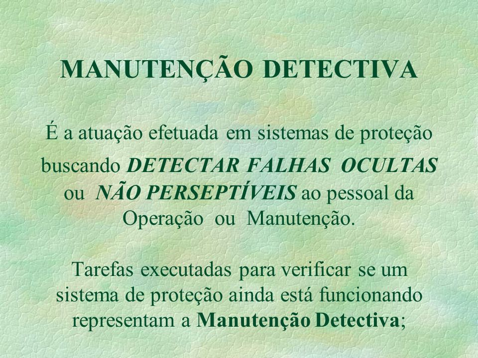 MANUTENÇÃO DETECTIVA É a atuação efetuada em sistemas de proteção buscando DETECTAR FALHAS OCULTAS ou NÃO PERSEPTÍVEIS ao pessoal da Operação ou Manutenção.
