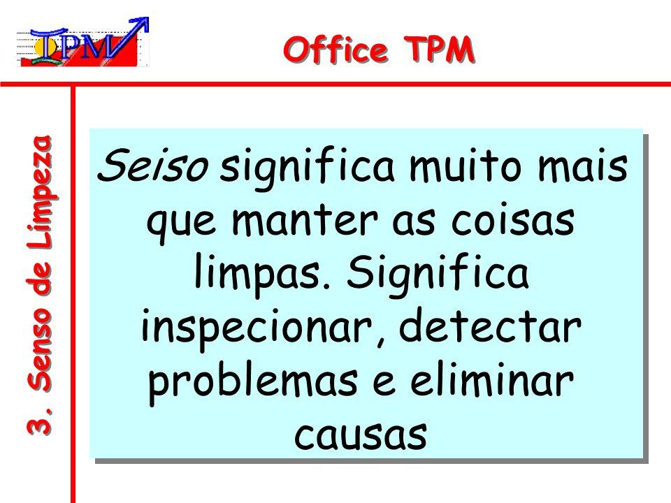 Office TPM Seiso significa muito mais que manter as coisas limpas. Significa inspecionar, detectar problemas e eliminar causas.
