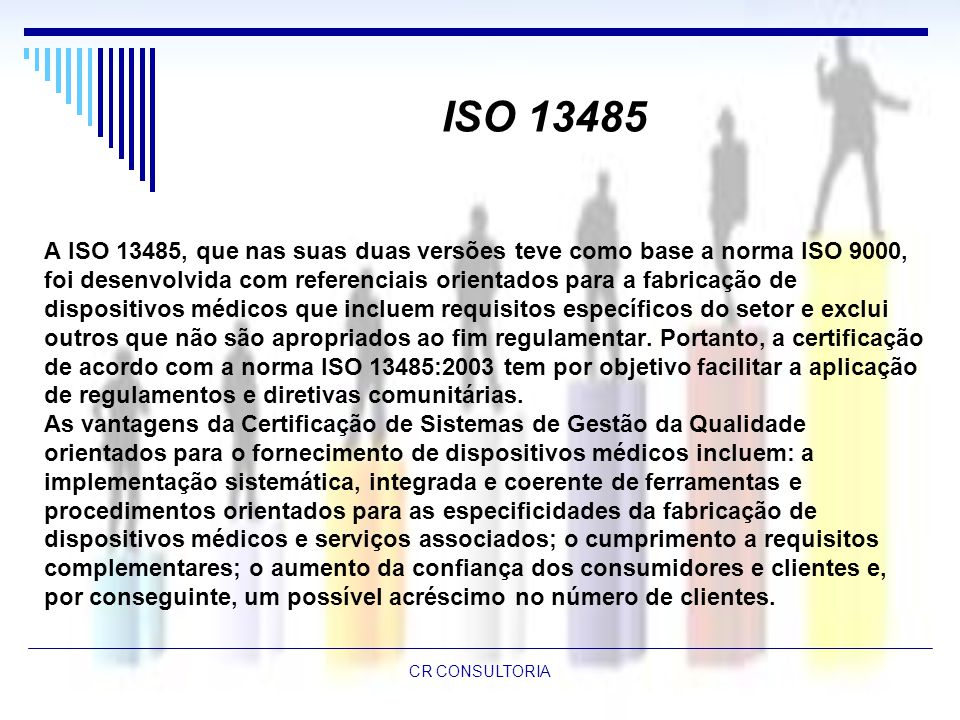 ISO 13485 A ISO 13485, que nas suas duas versões teve como base a norma ISO 9000, foi desenvolvida com referenciais orientados para a fabricação de.