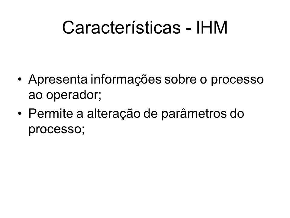 Características - IHM Apresenta informações sobre o processo ao operador; Permite a alteração de parâmetros do processo;