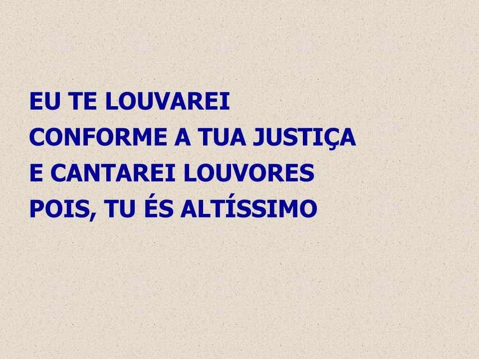 EU TE LOUVAREI CONFORME A TUA JUSTIÇA E CANTAREI LOUVORES POIS, TU ÉS ALTÍSSIMO