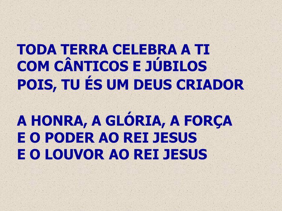 TODA TERRA CELEBRA A TI COM CÂNTICOS E JÚBILOS POIS, TU ÉS UM DEUS CRIADOR A HONRA, A GLÓRIA, A FORÇA E O PODER AO REI JESUS E O LOUVOR AO REI JESUS