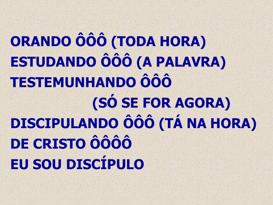 ORANDO ÔÔÔ (TODA HORA) ESTUDANDO ÔÔÔ (A PALAVRA) TESTEMUNHANDO ÔÔÔ