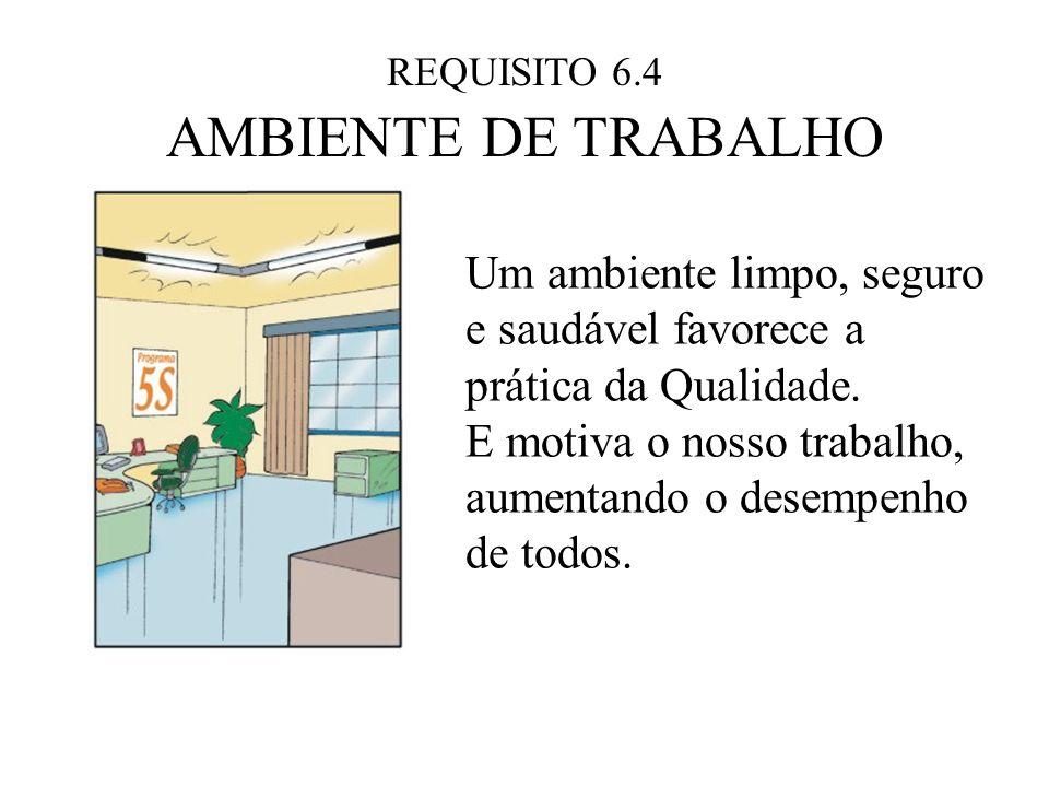 REQUISITO 6.4 AMBIENTE DE TRABALHO. Um ambiente limpo, seguro e saudável favorece a prática da Qualidade.