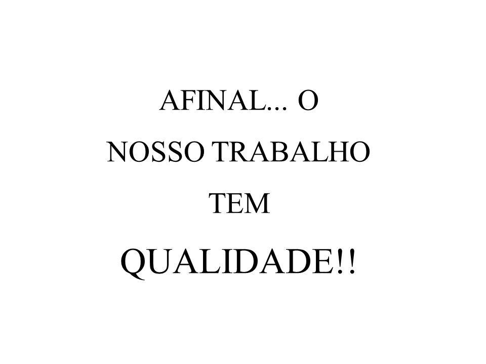 AFINAL... O NOSSO TRABALHO TEM QUALIDADE!!
