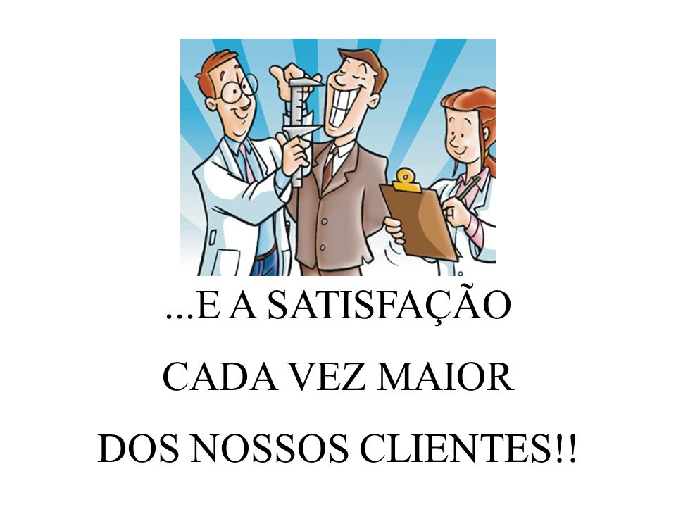 ...E A SATISFAÇÃO CADA VEZ MAIOR DOS NOSSOS CLIENTES!!