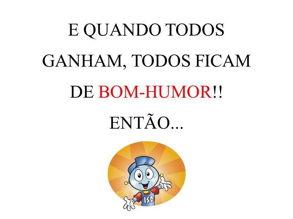 E QUANDO TODOS GANHAM, TODOS FICAM DE BOM-HUMOR!! ENTÃO...