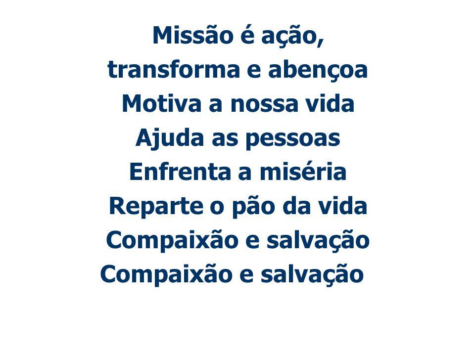 Missão é ação, transforma e abençoa. Motiva a nossa vida. Ajuda as pessoas. Enfrenta a miséria. Reparte o pão da vida.