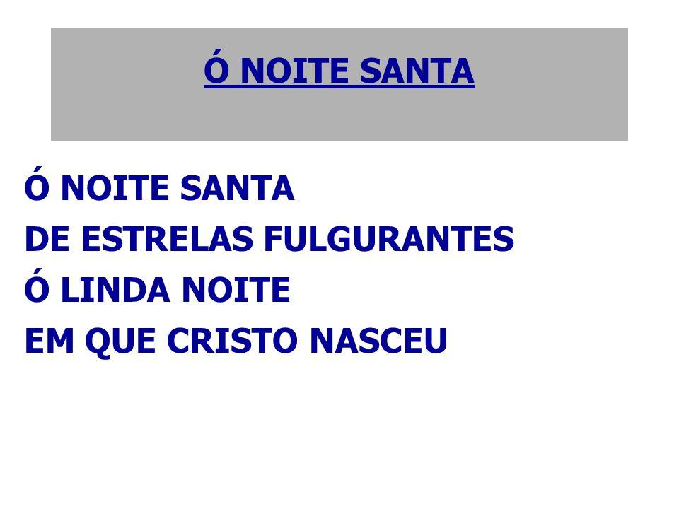 Ó NOITE SANTA Ó NOITE SANTA DE ESTRELAS FULGURANTES Ó LINDA NOITE EM QUE CRISTO NASCEU