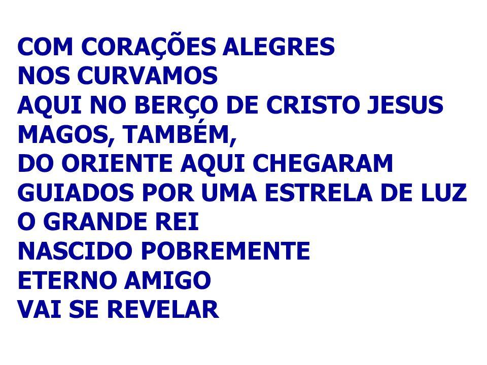 COM CORAÇÕES ALEGRES NOS CURVAMOS. AQUI NO BERÇO DE CRISTO JESUS. MAGOS, TAMBÉM, DO ORIENTE AQUI CHEGARAM.