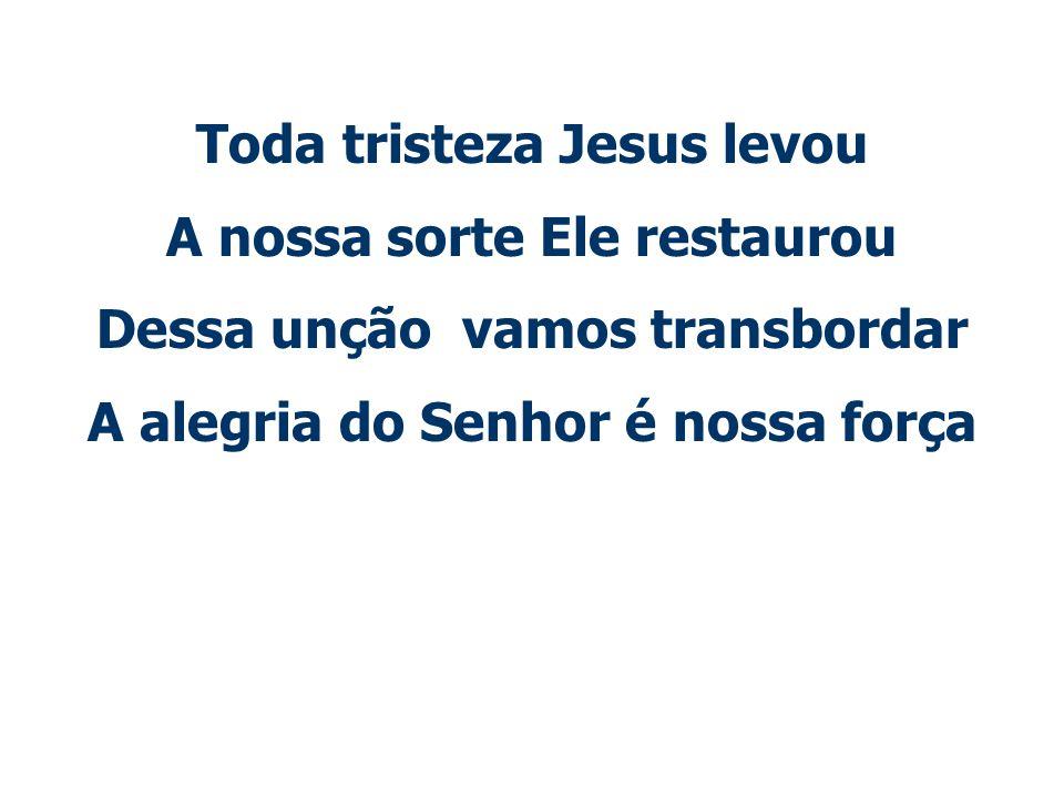 Toda tristeza Jesus levou A nossa sorte Ele restaurou
