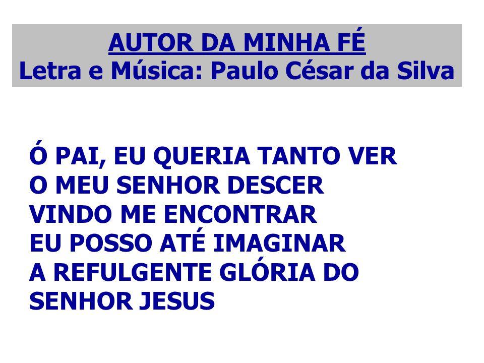 AUTOR DA MINHA FÉ Letra e Música: Paulo César da Silva