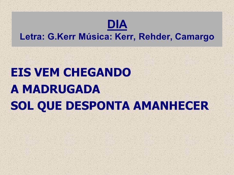 DIA Letra: G.Kerr Música: Kerr, Rehder, Camargo