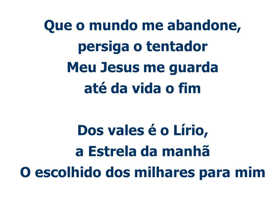 Que o mundo me abandone, persiga o tentador Meu Jesus me guarda até da vida o fim Dos vales é o Lírio, a Estrela da manhã O escolhido dos milhares para mim