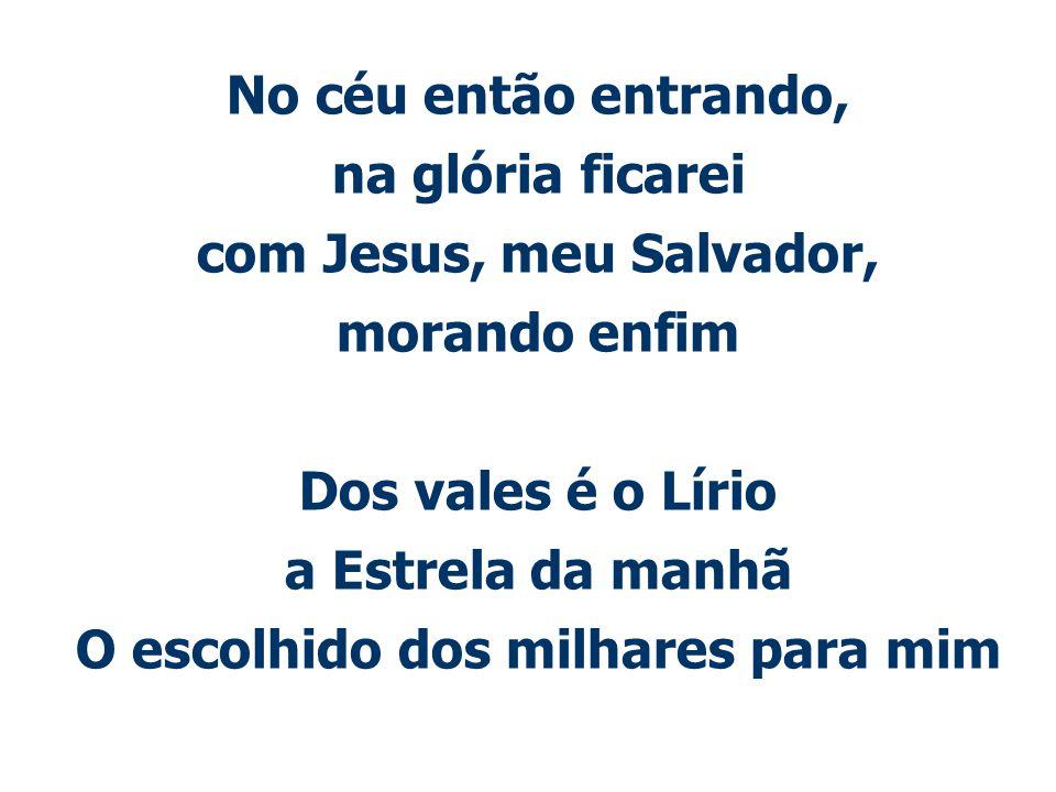 No céu então entrando, na glória ficarei com Jesus, meu Salvador, morando enfim Dos vales é o Lírio a Estrela da manhã O escolhido dos milhares para mim