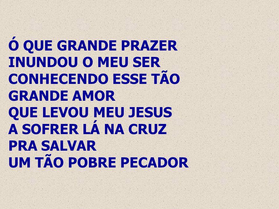 Ó QUE GRANDE PRAZER INUNDOU O MEU SER CONHECENDO ESSE TÃO GRANDE AMOR QUE LEVOU MEU JESUS A SOFRER LÁ NA CRUZ PRA SALVAR UM TÃO POBRE PECADOR