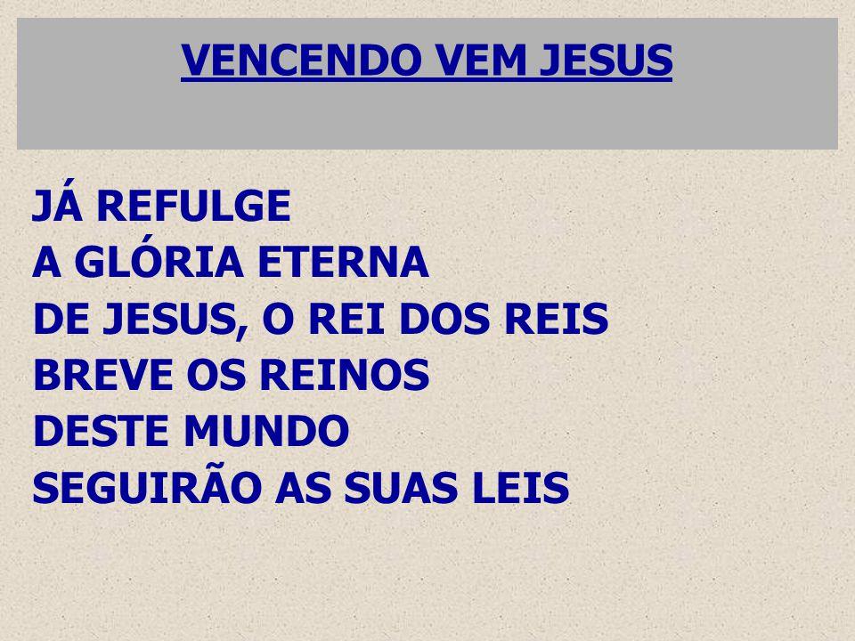 VENCENDO VEM JESUS JÁ REFULGE. A GLÓRIA ETERNA. DE JESUS, O REI DOS REIS. BREVE OS REINOS. DESTE MUNDO.