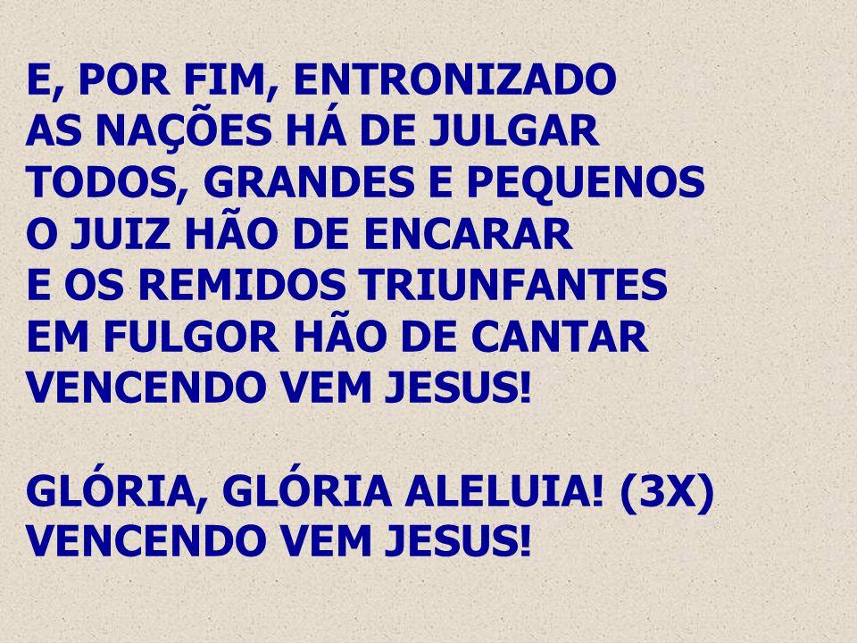E, POR FIM, ENTRONIZADO AS NAÇÕES HÁ DE JULGAR TODOS, GRANDES E PEQUENOS O JUIZ HÃO DE ENCARAR E OS REMIDOS TRIUNFANTES EM FULGOR HÃO DE CANTAR VENCENDO VEM JESUS.