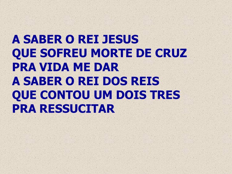 A SABER O REI JESUS QUE SOFREU MORTE DE CRUZ PRA VIDA ME DAR A SABER O REI DOS REIS QUE CONTOU UM DOIS TRES PRA RESSUCITAR