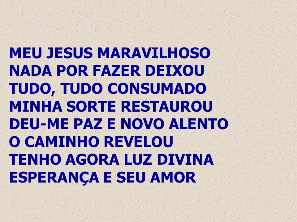 MEU JESUS MARAVILHOSO NADA POR FAZER DEIXOU. TUDO, TUDO CONSUMADO. MINHA SORTE RESTAUROU. DEU-ME PAZ E NOVO ALENTO.