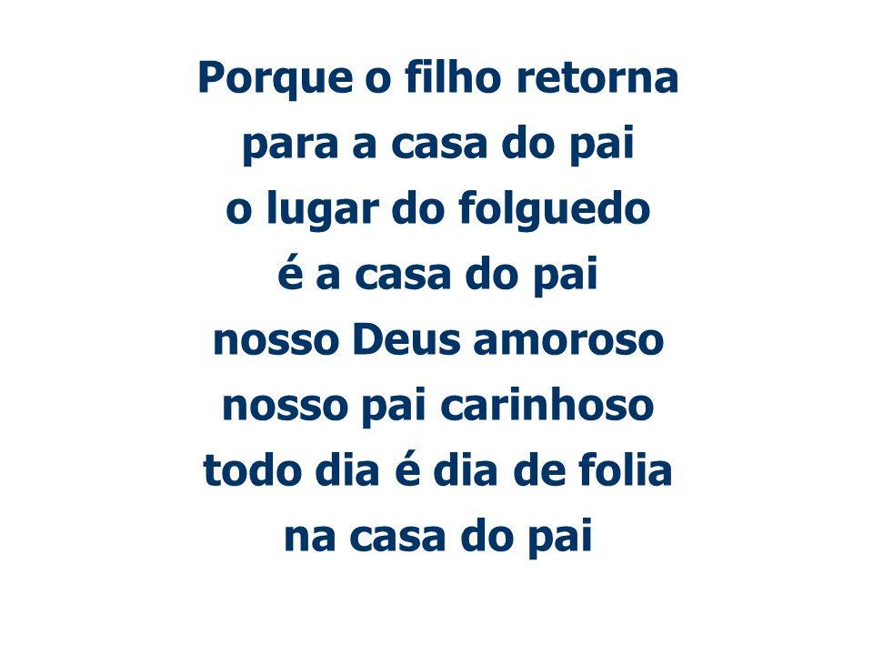 Porque o filho retorna para a casa do pai o lugar do folguedo é a casa do pai nosso Deus amoroso nosso pai carinhoso todo dia é dia de folia na casa do pai