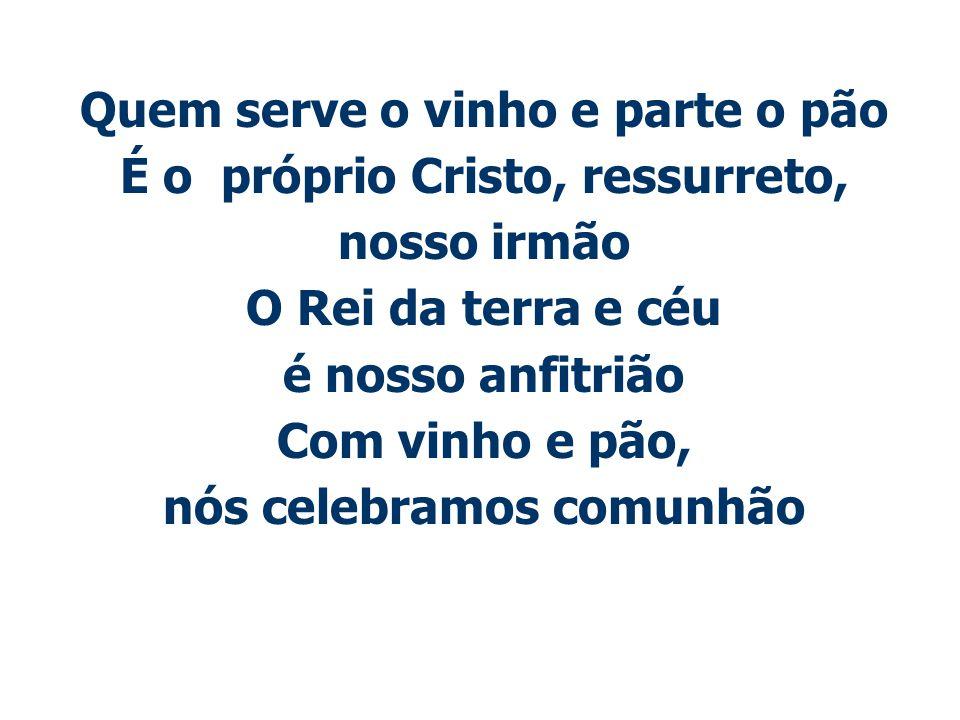 Quem serve o vinho e parte o pão É o próprio Cristo, ressurreto,