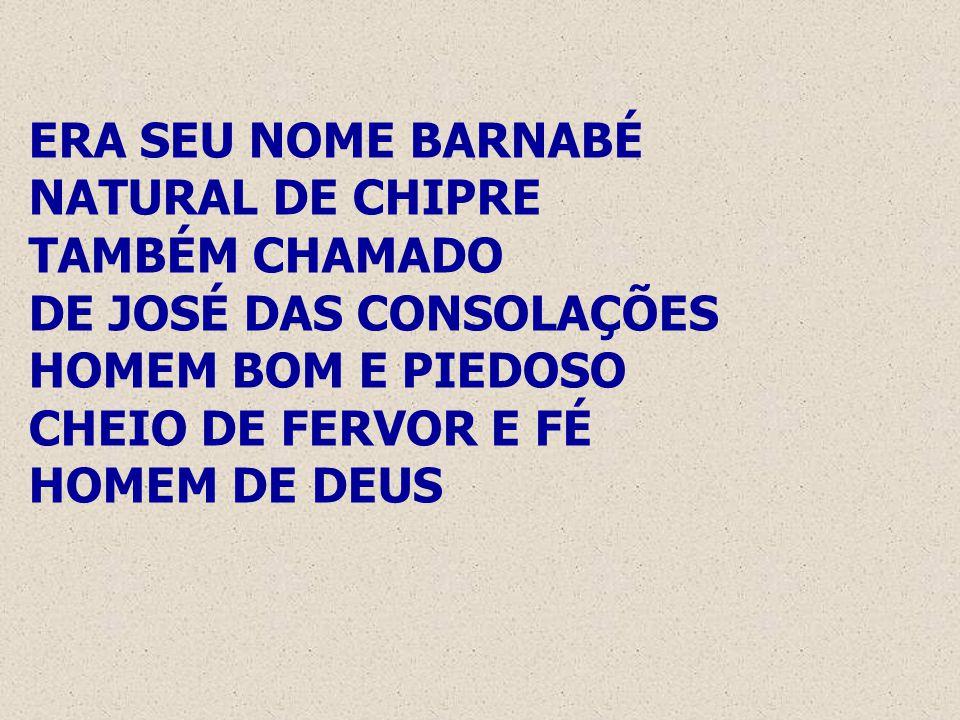 ERA SEU NOME BARNABÉ NATURAL DE CHIPRE TAMBÉM CHAMADO DE JOSÉ DAS CONSOLAÇÕES HOMEM BOM E PIEDOSO CHEIO DE FERVOR E FÉ HOMEM DE DEUS