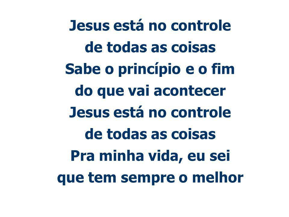 Jesus está no controle de todas as coisas. Sabe o princípio e o fim. do que vai acontecer. Pra minha vida, eu sei.