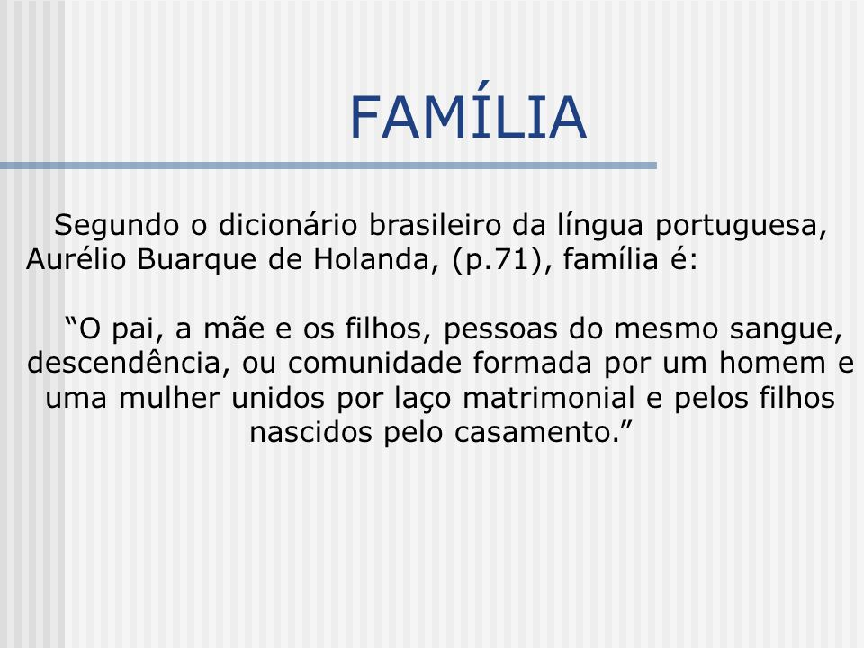 FAMÍLIA Segundo o dicionário brasileiro da língua portuguesa, Aurélio Buarque de Holanda, (p.71), família é: