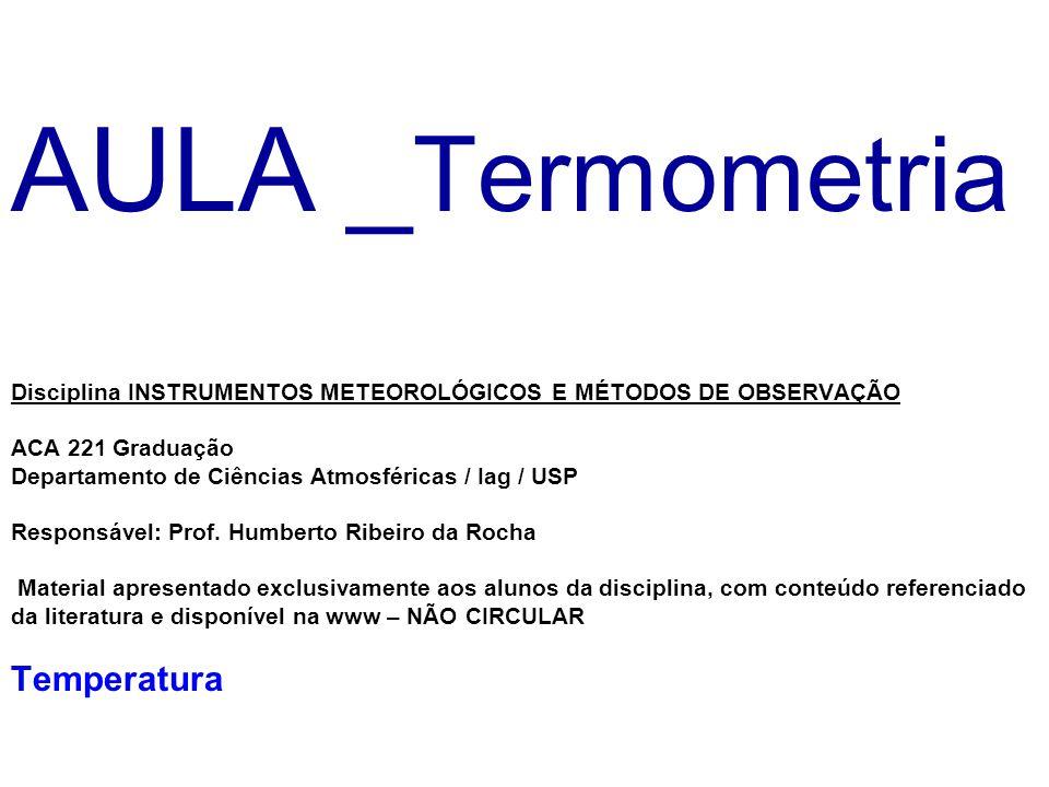 AULA _Termometria Disciplina INSTRUMENTOS METEOROLÓGICOS E MÉTODOS DE OBSERVAÇÃO ACA 221 Graduação Departamento de Ciências Atmosféricas / Iag / USP Responsável: Prof.