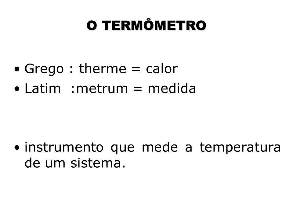 O TERMÔMETRO Grego : therme = calor. Latim :metrum = medida.