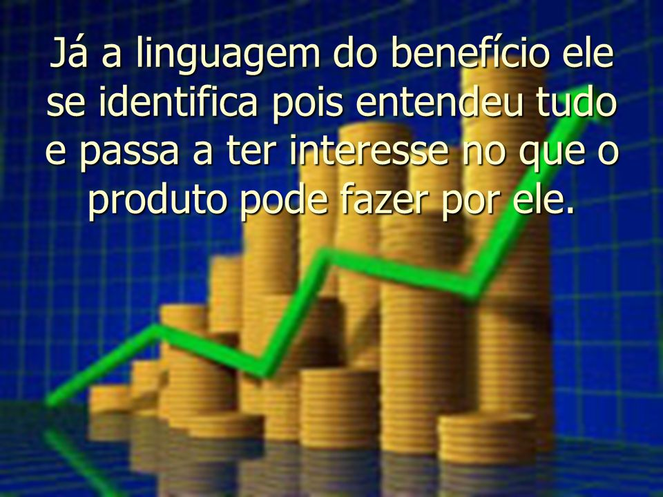 Já a linguagem do benefício ele se identifica pois entendeu tudo e passa a ter interesse no que o produto pode fazer por ele.
