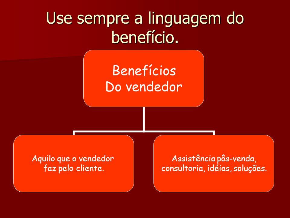 Use sempre a linguagem do benefício.