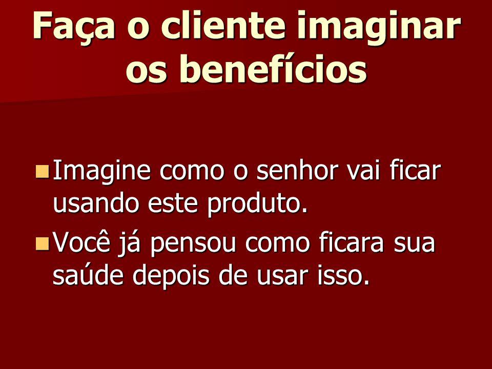 Faça o cliente imaginar os benefícios
