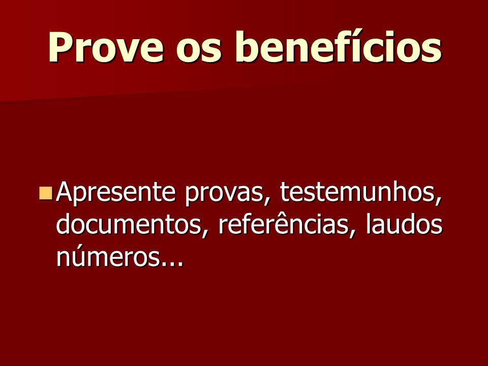 Prove os benefícios Apresente provas, testemunhos, documentos, referências, laudos números...