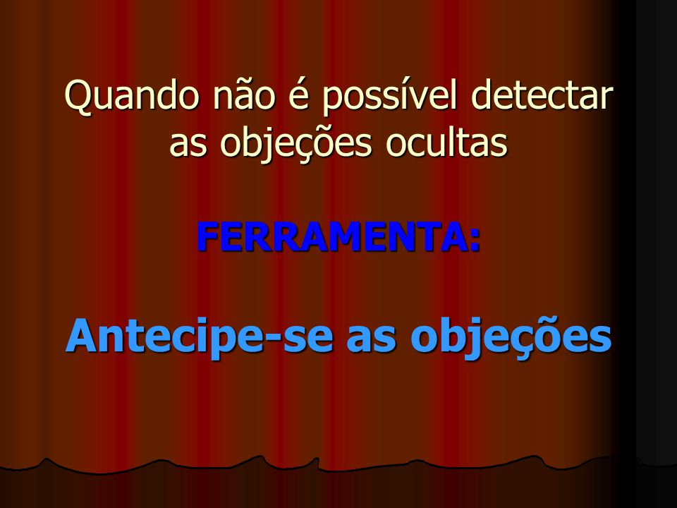 Quando não é possível detectar as objeções ocultas FERRAMENTA: Antecipe-se as objeções