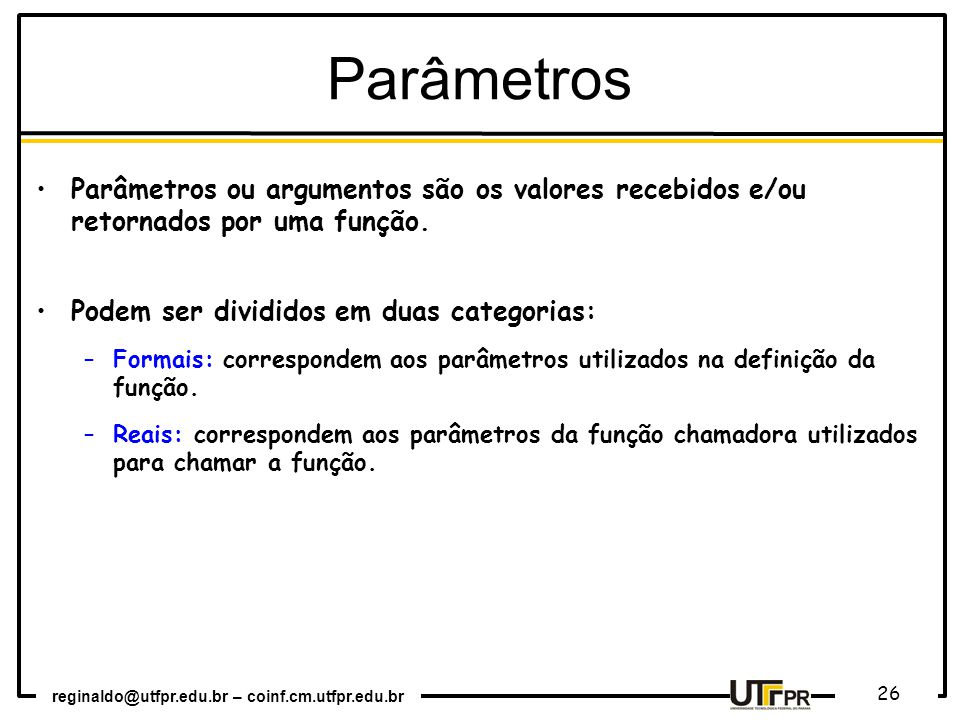 Parâmetros Parâmetros ou argumentos são os valores recebidos e/ou retornados por uma função. Podem ser divididos em duas categorias: