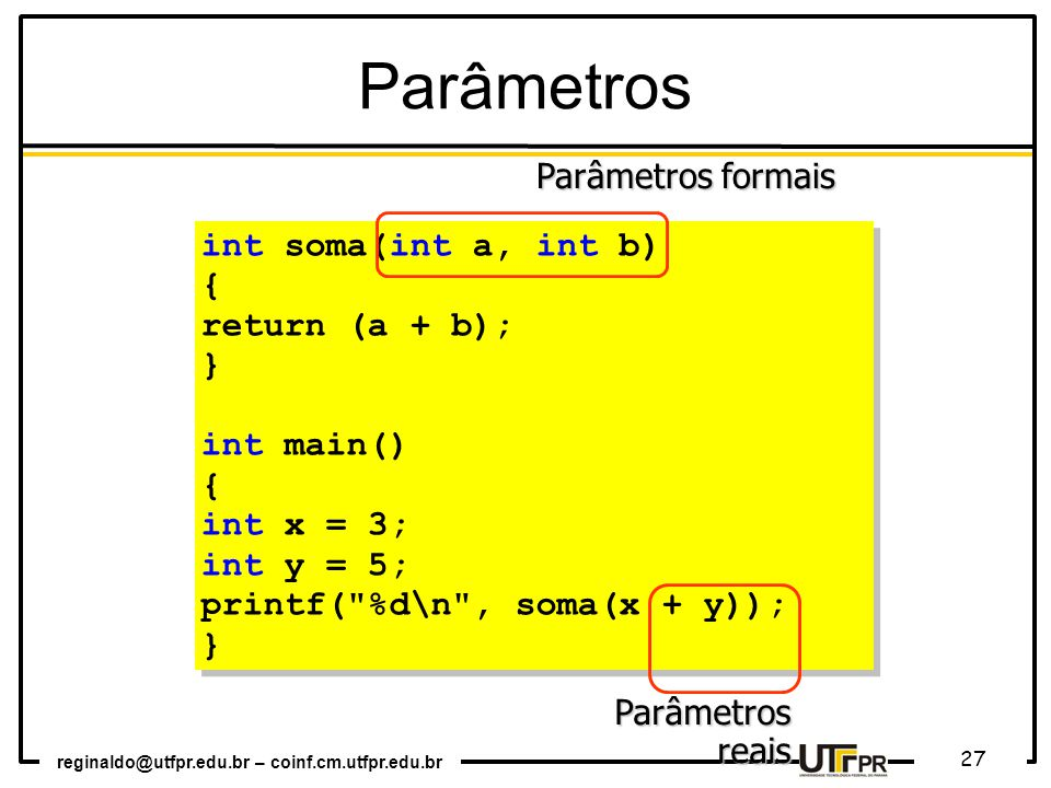 Parâmetros Parâmetros formais int soma(int a, int b) { return (a + b);