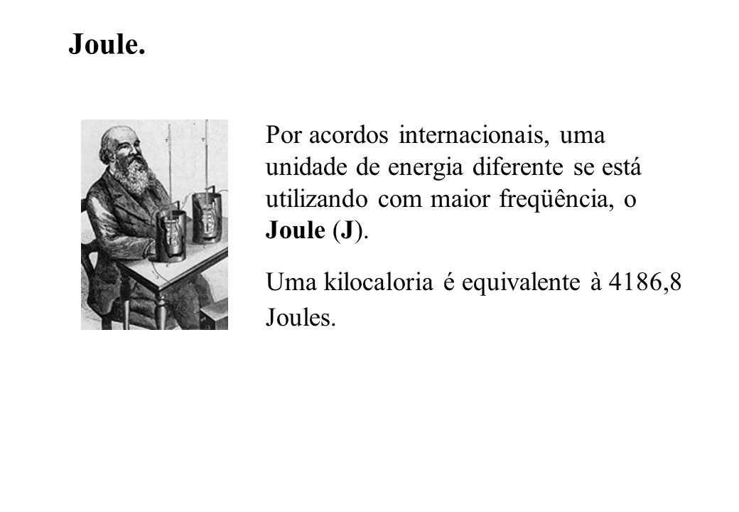 Joule. Por acordos internacionais, uma unidade de energia diferente se está utilizando com maior freqüência, o Joule (J).
