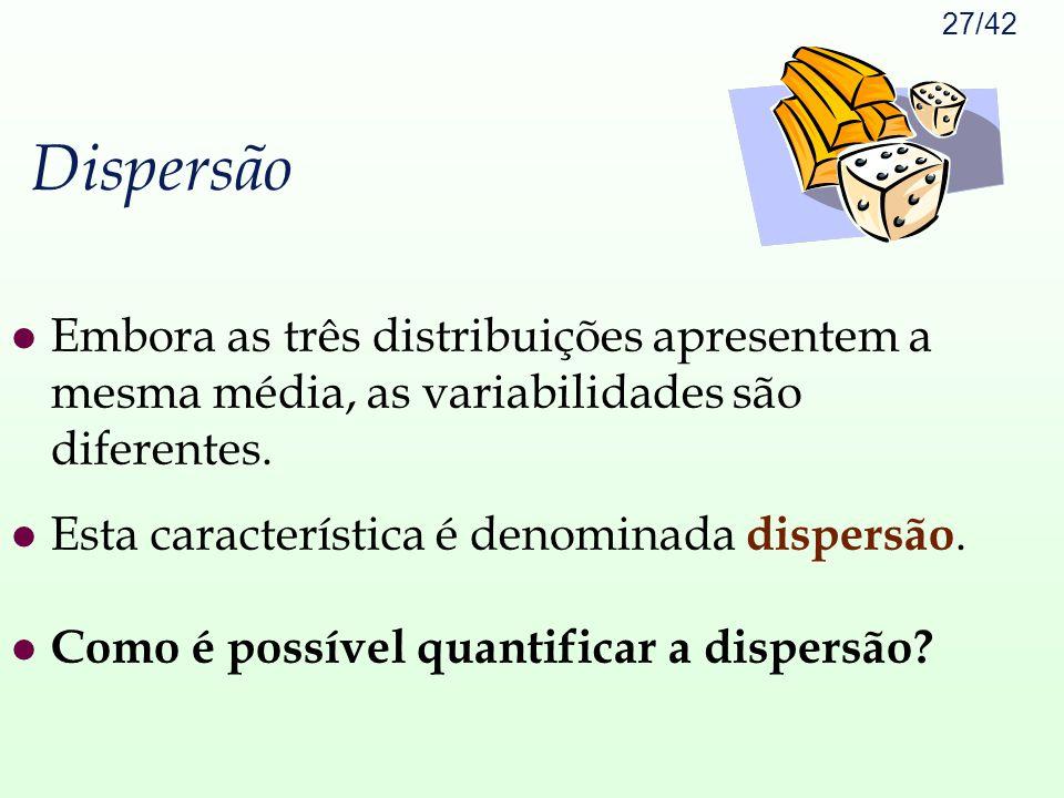 Dispersão Embora as três distribuições apresentem a mesma média, as variabilidades são diferentes. Esta característica é denominada dispersão.