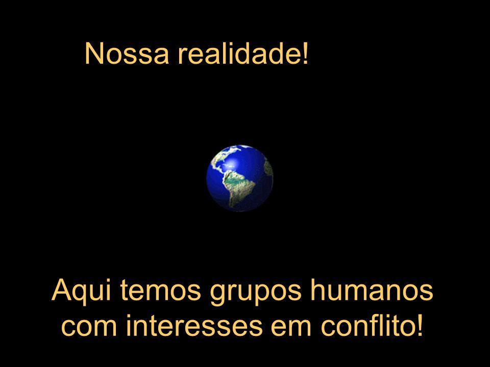 Aqui temos grupos humanos com interesses em conflito!