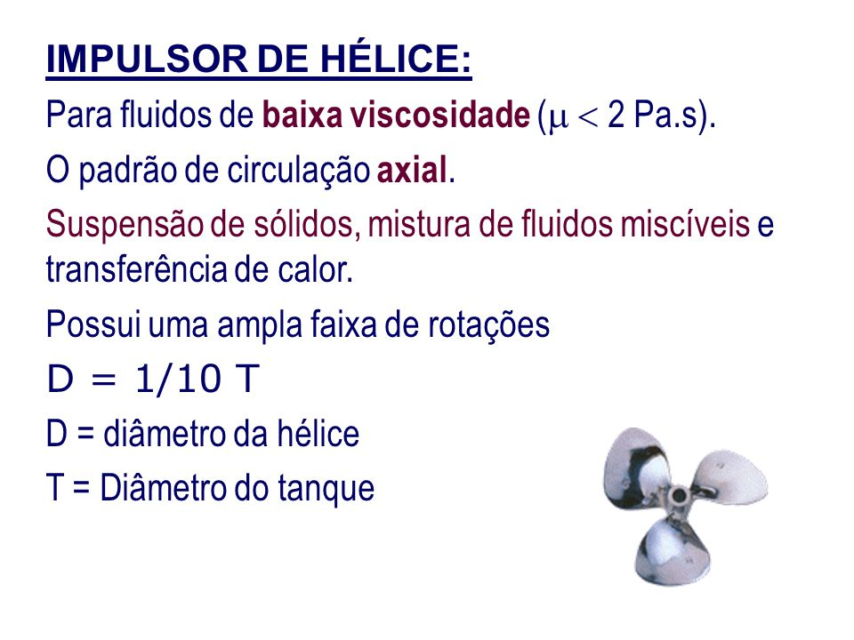 IMPULSOR DE HÉLICE: Para fluidos de baixa viscosidade (  2 Pa.s). O padrão de circulação axial.