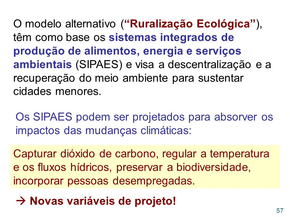 O modelo alternativo ( Ruralização Ecológica ), têm como base os sistemas integrados de produção de alimentos, energia e serviços ambientais (SIPAES) e visa a descentralização e a recuperação do meio ambiente para sustentar cidades menores.
