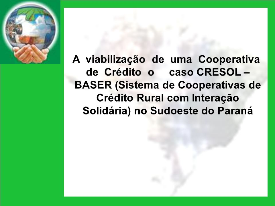 A viabilização de uma Cooperativa de Crédito o caso CRESOL – BASER (Sistema de Cooperativas de Crédito Rural com Interação Solidária) no Sudoeste do Paraná