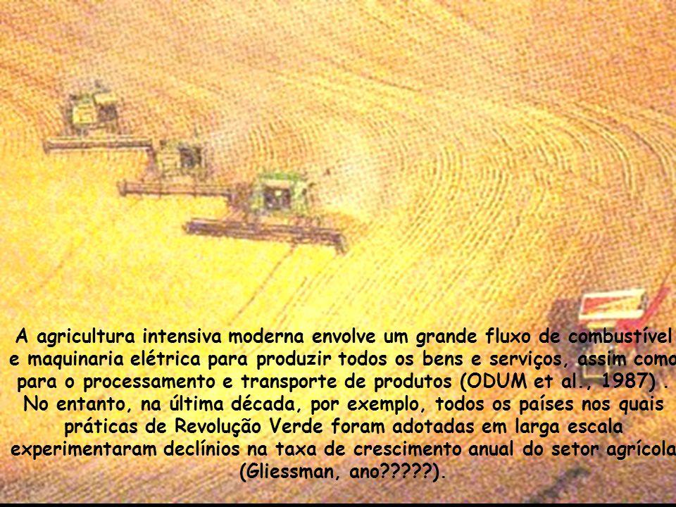 A agricultura intensiva moderna envolve um grande fluxo de combustível e maquinaria elétrica para produzir todos os bens e serviços, assim como para o processamento e transporte de produtos (ODUM et al., 1987) .